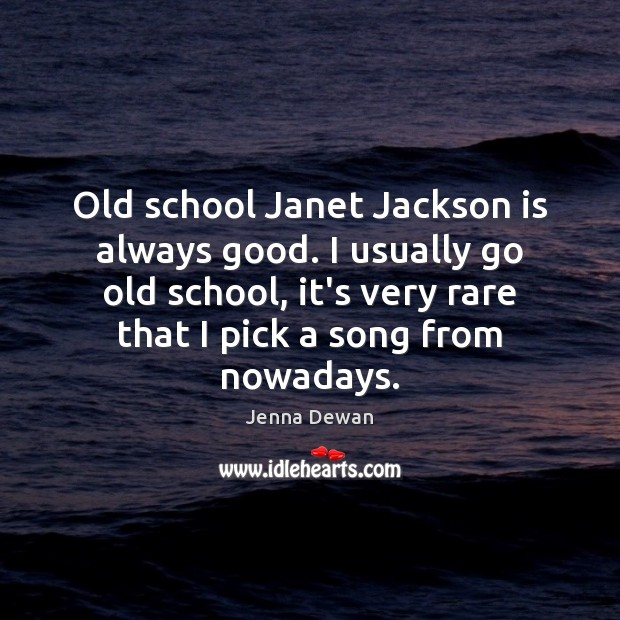 Old school Janet Jackson is always good. I usually go old school, Jenna Dewan Picture Quote