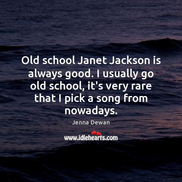 Old school Janet Jackson is always good. I usually go old school, Image