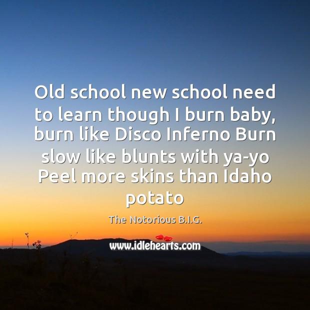 Old school new school need to learn though I burn baby, burn Image