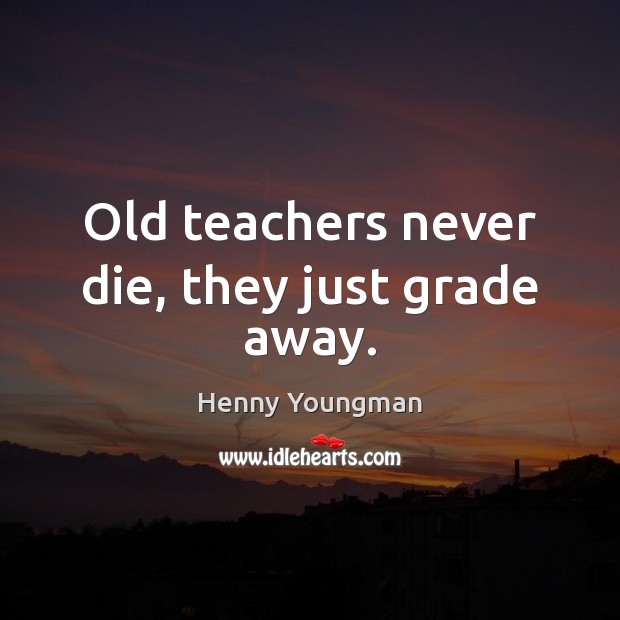 Old teachers never die, they just grade away. Image