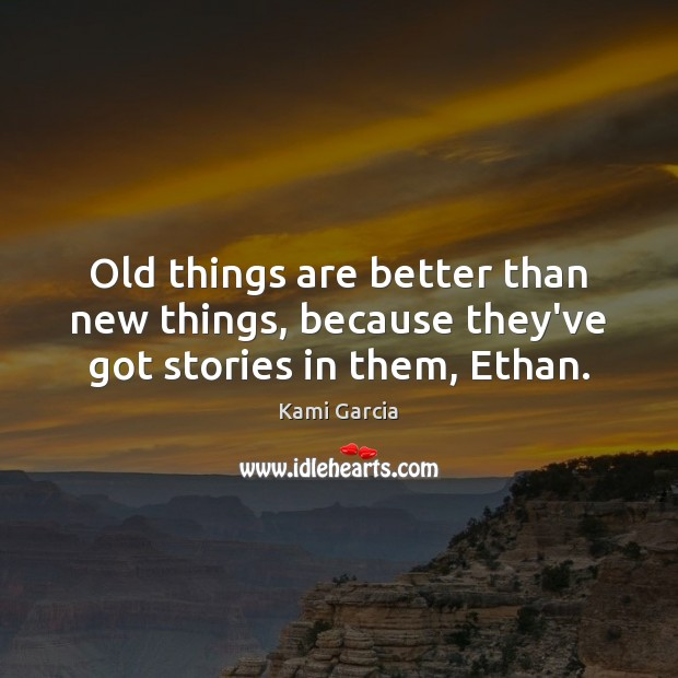 Old things are better than new things, because they've got stories in them, Ethan. Kami Garcia Picture Quote