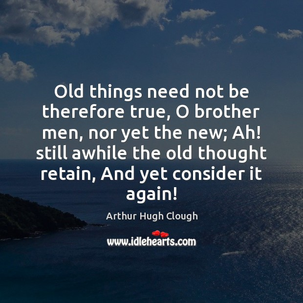 Image, Old things need not be therefore true, O brother men, nor yet