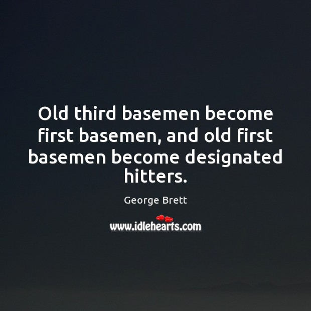 Old third basemen become first basemen, and old first basemen become designated hitters. Image