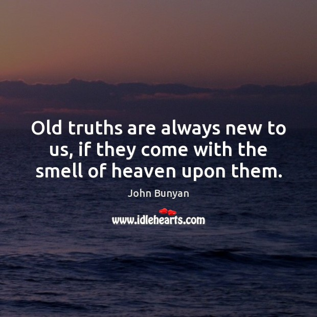 Old truths are always new to us, if they come with the smell of heaven upon them. John Bunyan Picture Quote