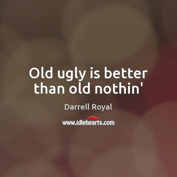 Image, Old ugly is better than old nothin'
