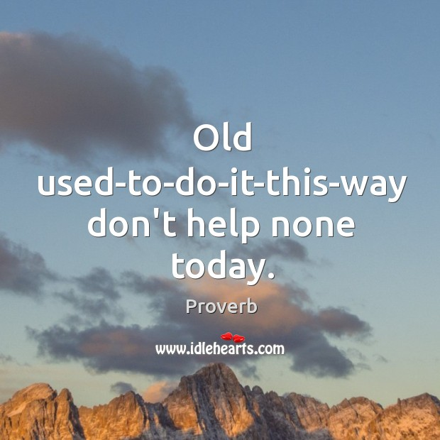 Old used-to-do-it-this-way don't help none today. Image