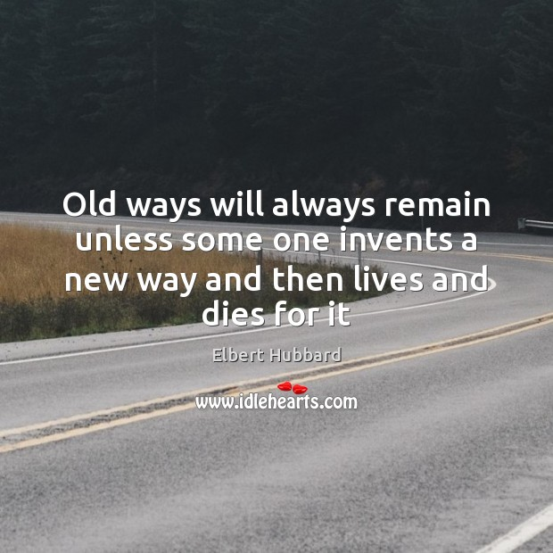 Old ways will always remain unless some one invents a new way Elbert Hubbard Picture Quote