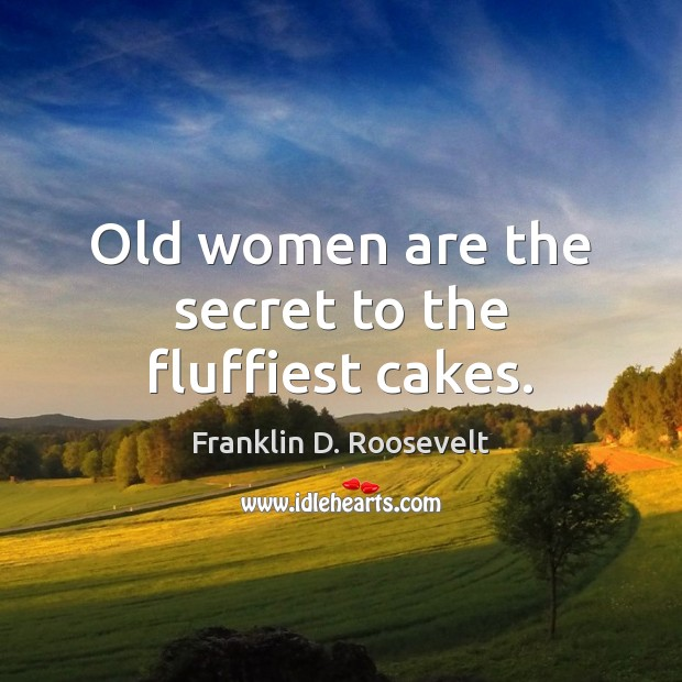 Old women are the secret to the fluffiest cakes. Franklin D. Roosevelt Picture Quote