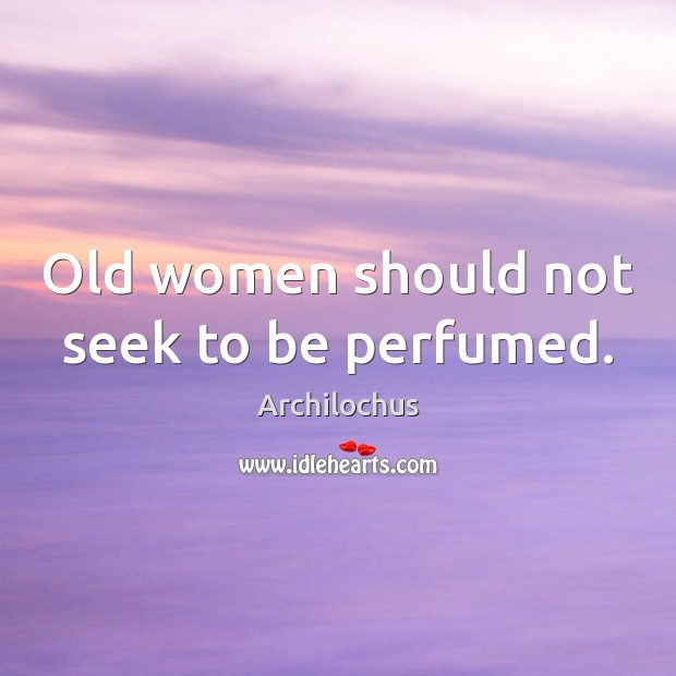 Image, Old women should not seek to be perfumed.