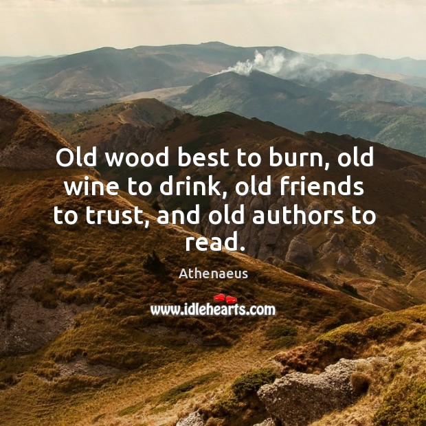 Image, Old wood best to burn, old wine to drink, old friends to trust, and old authors to read.