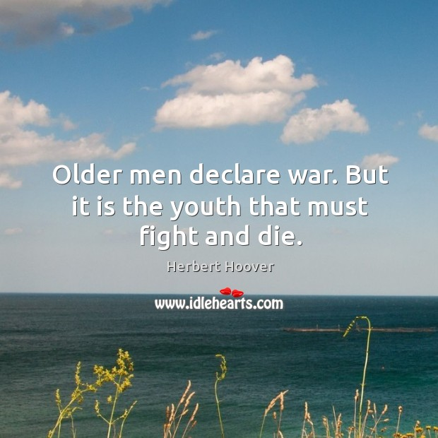 Image, Older men declare war. But it is the youth that must fight and die.