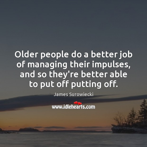 Older people do a better job of managing their impulses, and so James Surowiecki Picture Quote