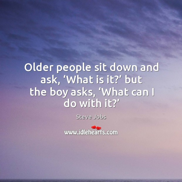 Image, Older people sit down and ask, 'what is it?' but the boy asks, 'what can I do with it?'