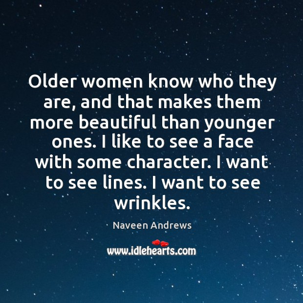 Older women know who they are, and that makes them more beautiful Naveen Andrews Picture Quote
