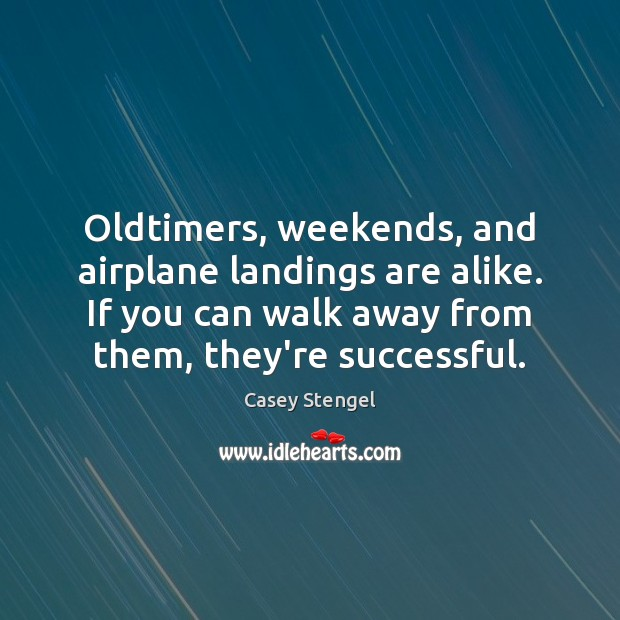 Oldtimers, weekends, and airplane landings are alike. If you can walk away Casey Stengel Picture Quote