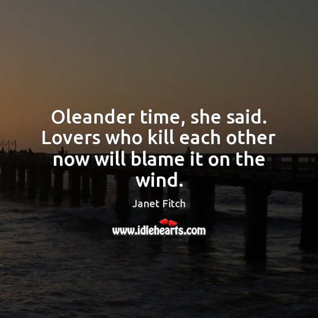 Oleander time, she said. Lovers who kill each other now will blame it on the wind. Janet Fitch Picture Quote