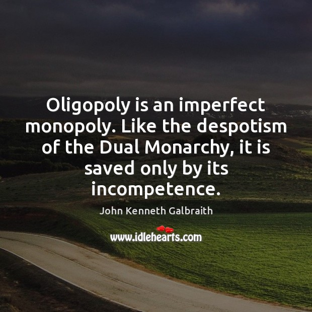 Oligopoly is an imperfect monopoly. Like the despotism of the Dual Monarchy, Image