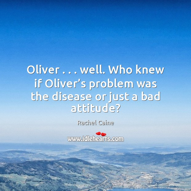 Image, Oliver . . . well. Who knew if Oliver's problem was the disease or just a bad attitude?