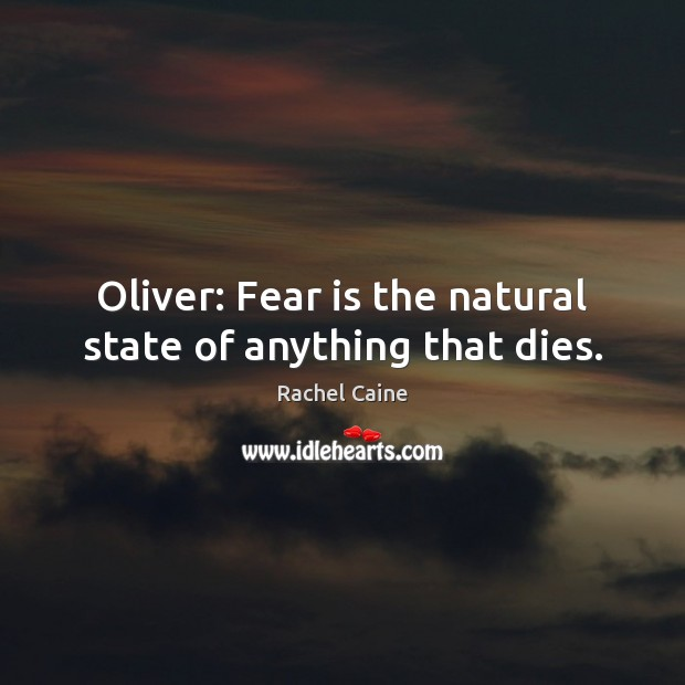 Image, Oliver: Fear is the natural state of anything that dies.