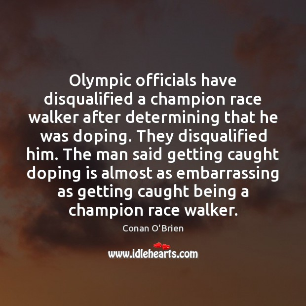 Olympic officials have disqualified a champion race walker after determining that he Conan O'Brien Picture Quote