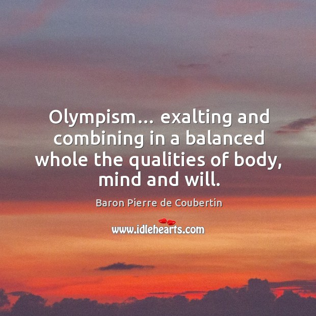 Olympism… exalting and combining in a balanced whole the qualities of body, mind and will. Baron Pierre de Coubertin Picture Quote