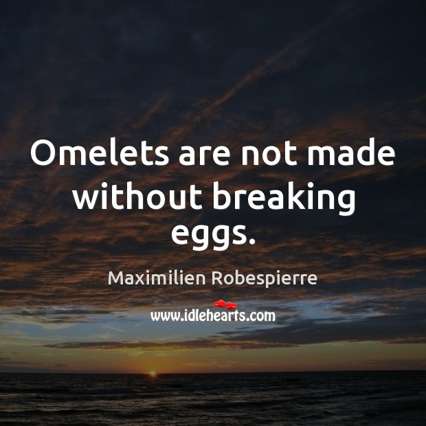 Omelets are not made without breaking eggs. Maximilien Robespierre Picture Quote