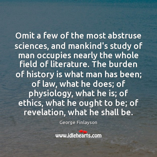 Omit a few of the most abstruse sciences, and mankind's study of Image