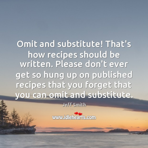 Image, Omit and substitute! That's how recipes should be written. Please don't ever