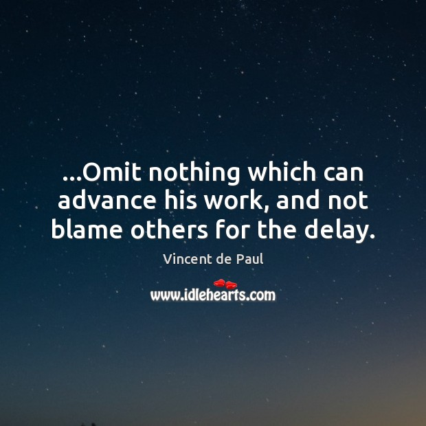 …Omit nothing which can advance his work, and not blame others for the delay. Image