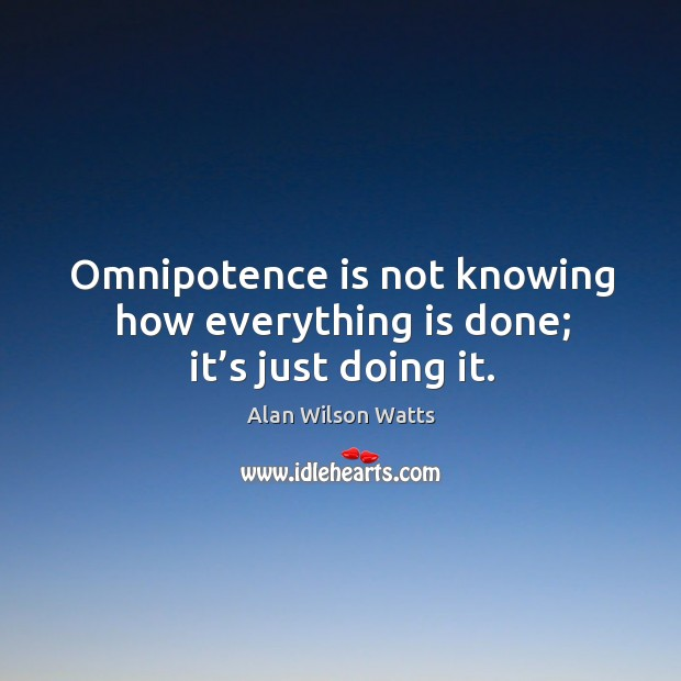 Image, Omnipotence is not knowing how everything is done; it's just doing it.