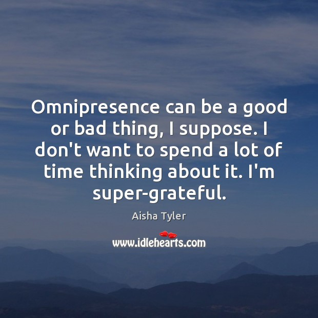 Omnipresence can be a good or bad thing, I suppose. I don't Aisha Tyler Picture Quote