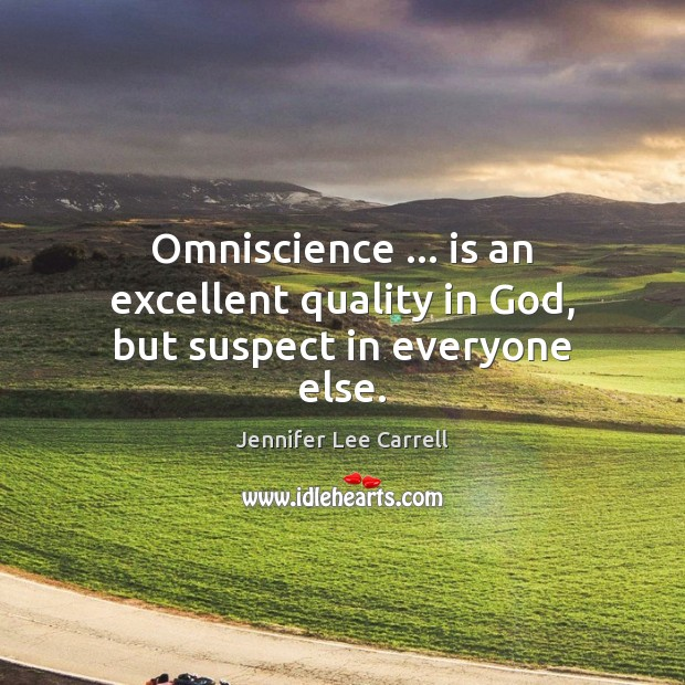 Omniscience … is an excellent quality in God, but suspect in everyone else. Image