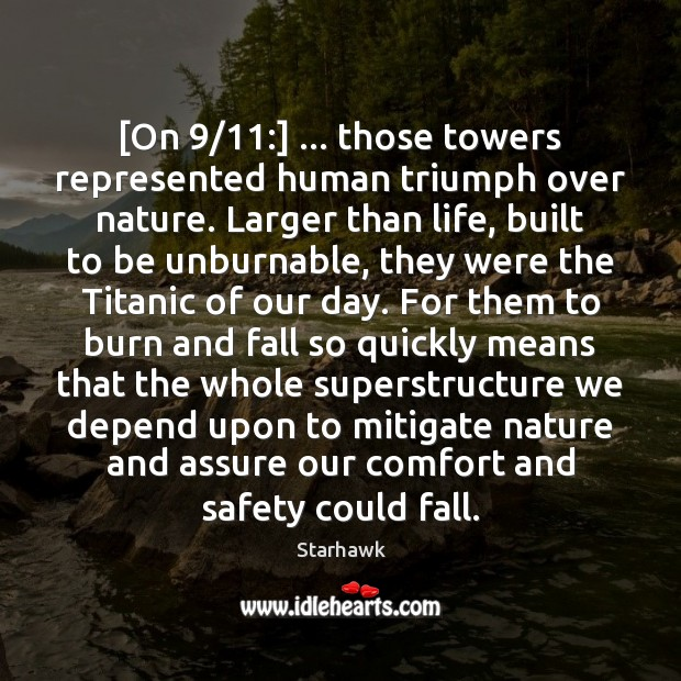 [On 9/11:] … those towers represented human triumph over nature. Larger than life, built Image