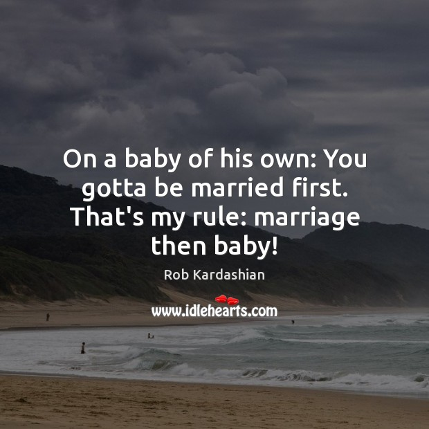 On a baby of his own: You gotta be married first. That's my rule: marriage then baby! Rob Kardashian Picture Quote
