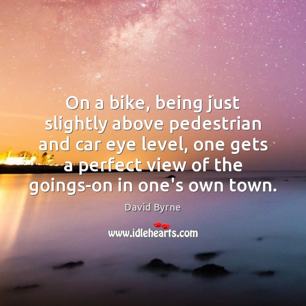 On a bike, being just slightly above pedestrian and car eye level, David Byrne Picture Quote
