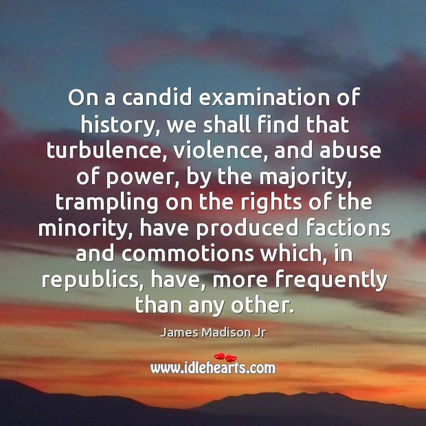 On a candid examination of history, we shall find that turbulence, violence James Madison Jr Picture Quote