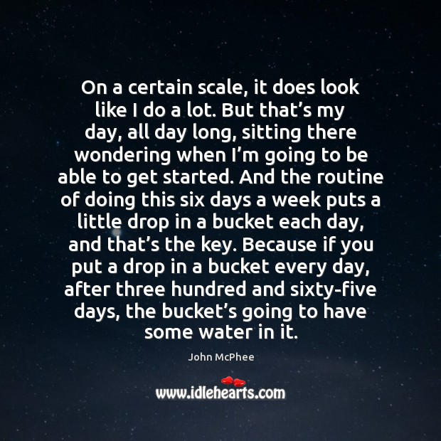 On a certain scale, it does look like I do a lot. Water Quotes Image