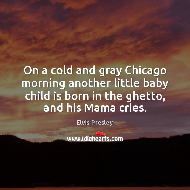 On a cold and gray Chicago morning another little baby child is Elvis Presley Picture Quote