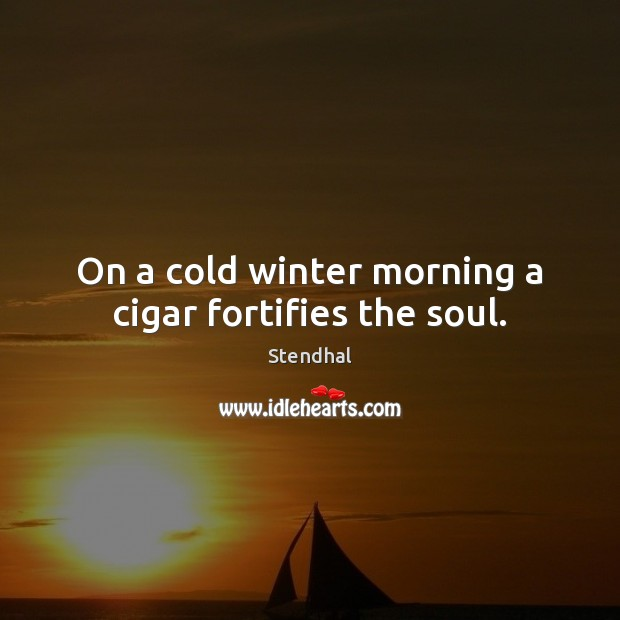 On a cold winter morning a cigar fortifies the soul. Stendhal Picture Quote