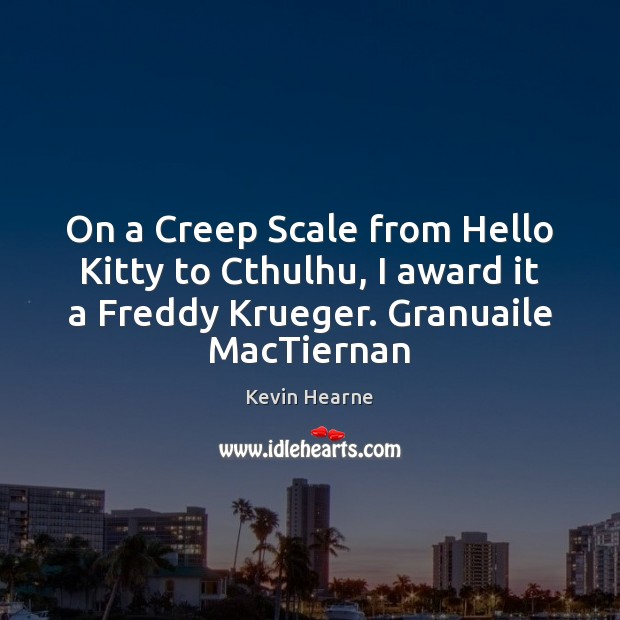 On a Creep Scale from Hello Kitty to Cthulhu, I award it Kevin Hearne Picture Quote