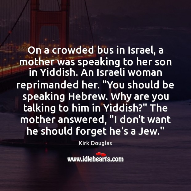 On a crowded bus in Israel, a mother was speaking to her Kirk Douglas Picture Quote