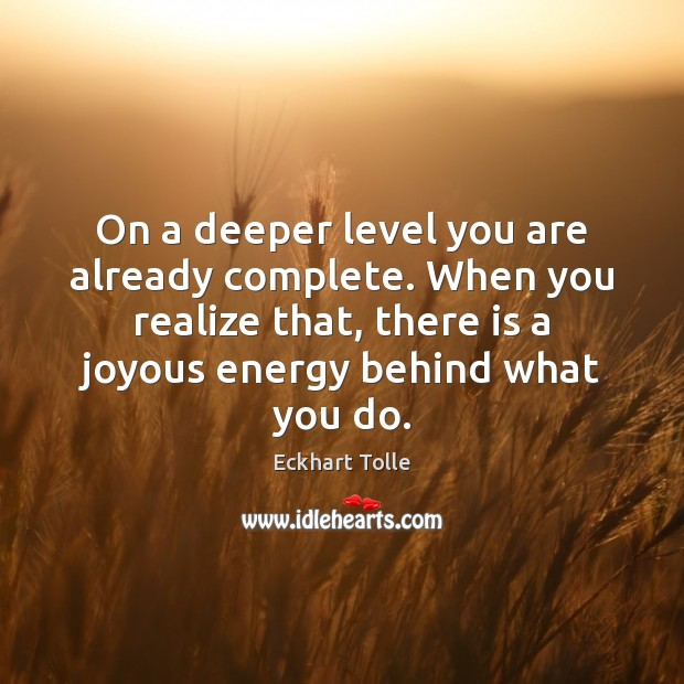 On a deeper level you are already complete. When you realize that, Eckhart Tolle Picture Quote