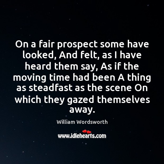 On a fair prospect some have looked, And felt, as I have William Wordsworth Picture Quote