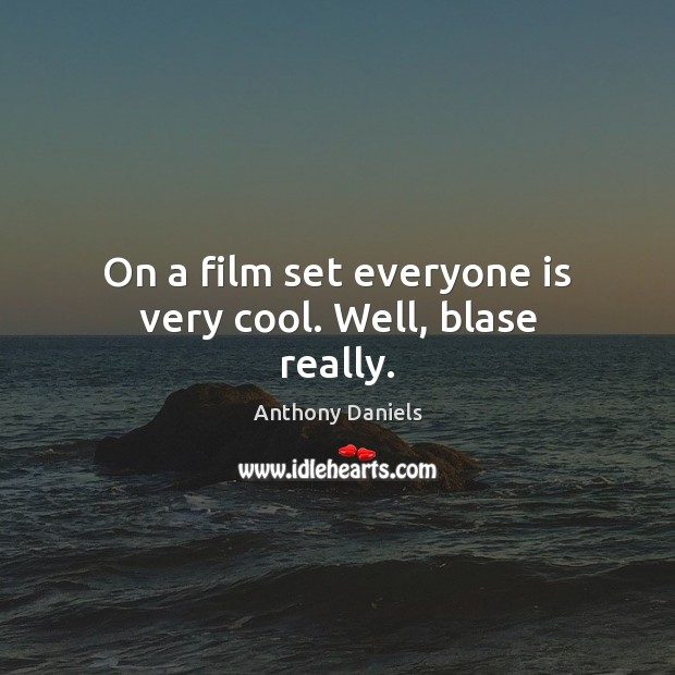 On a film set everyone is very cool. Well, blase really. Anthony Daniels Picture Quote