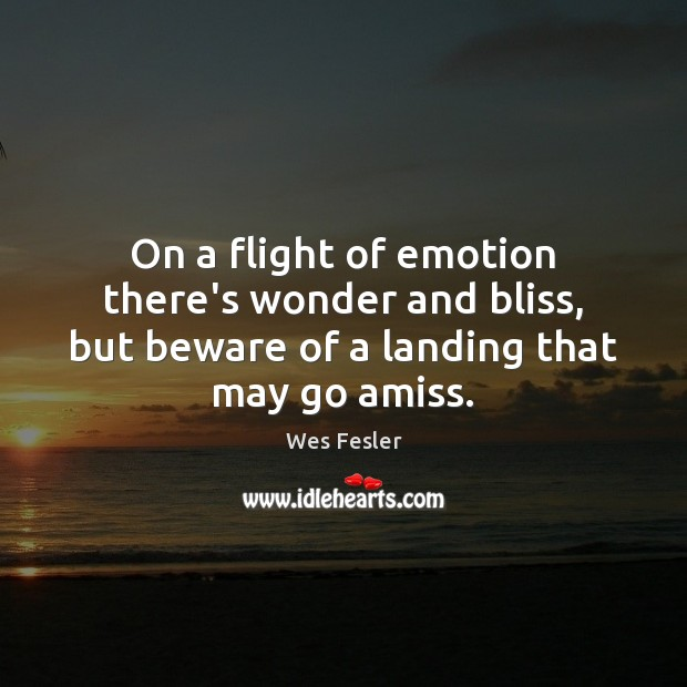 On a flight of emotion there's wonder and bliss, but beware of Wes Fesler Picture Quote