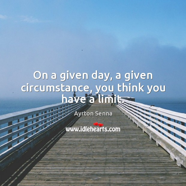 On a given day, a given circumstance, you think you have a limit. Ayrton Senna Picture Quote