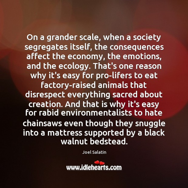 On a grander scale, when a society segregates itself, the consequences affect Joel Salatin Picture Quote