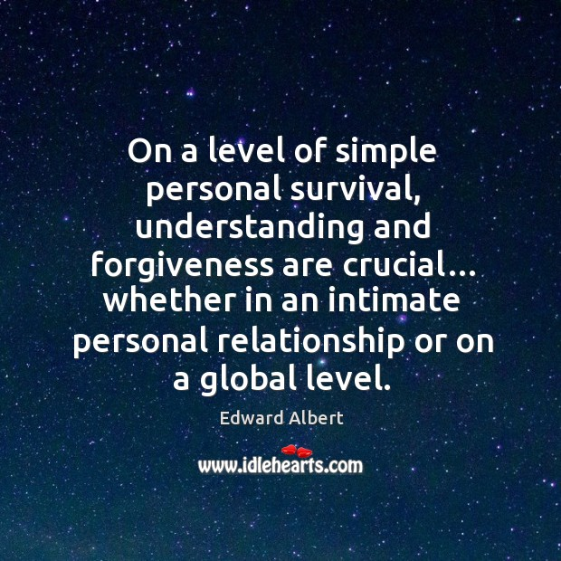 On a level of simple personal survival, understanding and forgiveness are crucial… Image