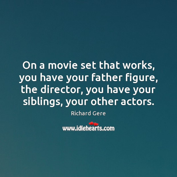 On a movie set that works, you have your father figure, the Richard Gere Picture Quote