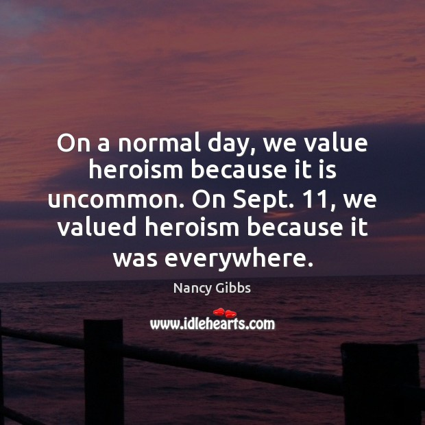 On a normal day, we value heroism because it is uncommon. On Image